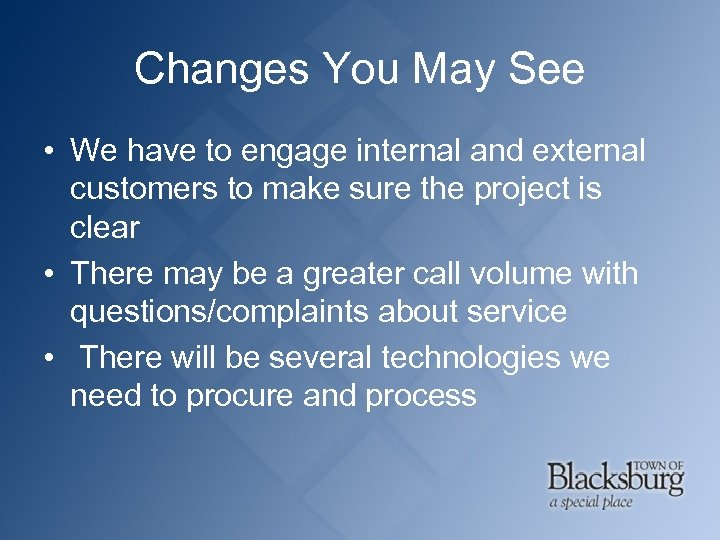 Changes You May See • We have to engage internal and external customers to