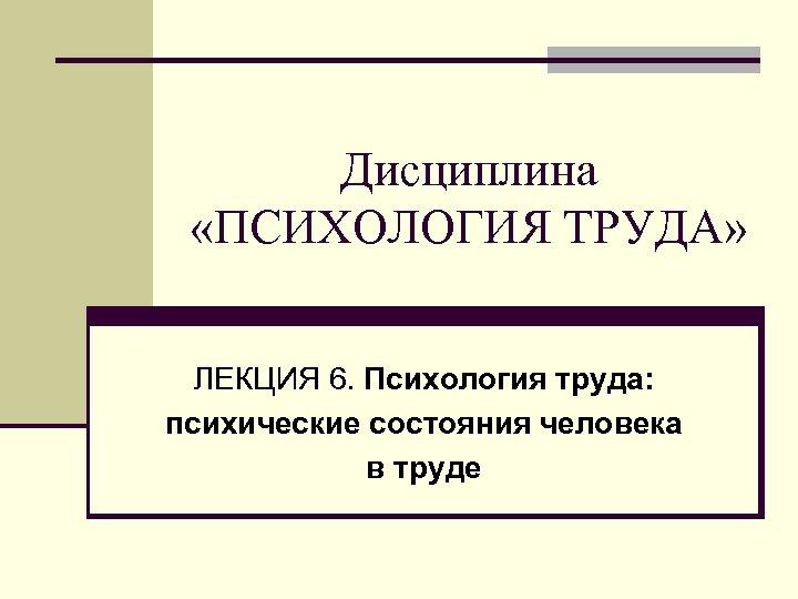 Дисциплина «ПСИХОЛОГИЯ ТРУДА» ЛЕКЦИЯ 6. Психология труда: психические состояния человека в труде