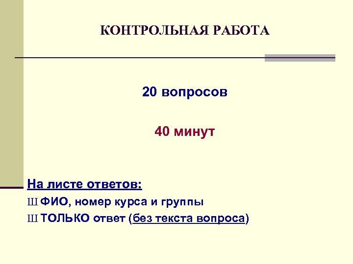 КОНТРОЛЬНАЯ РАБОТА 20 вопросов 40 минут На листе ответов: Ш ФИО, номер курса и