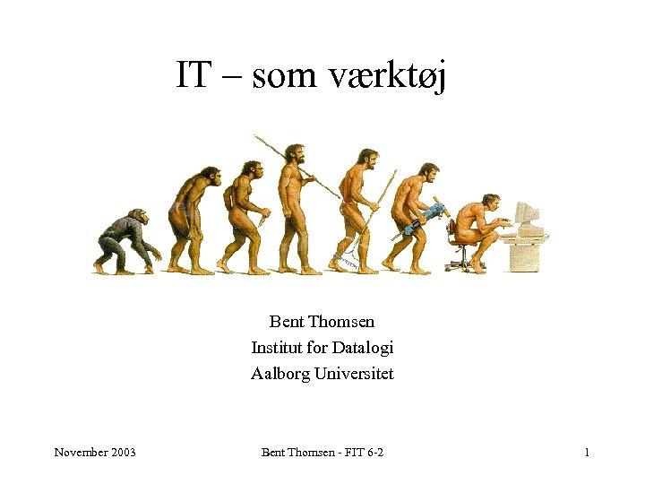 IT – som værktøj Bent Thomsen Institut for Datalogi Aalborg Universitet November 2003 Bent