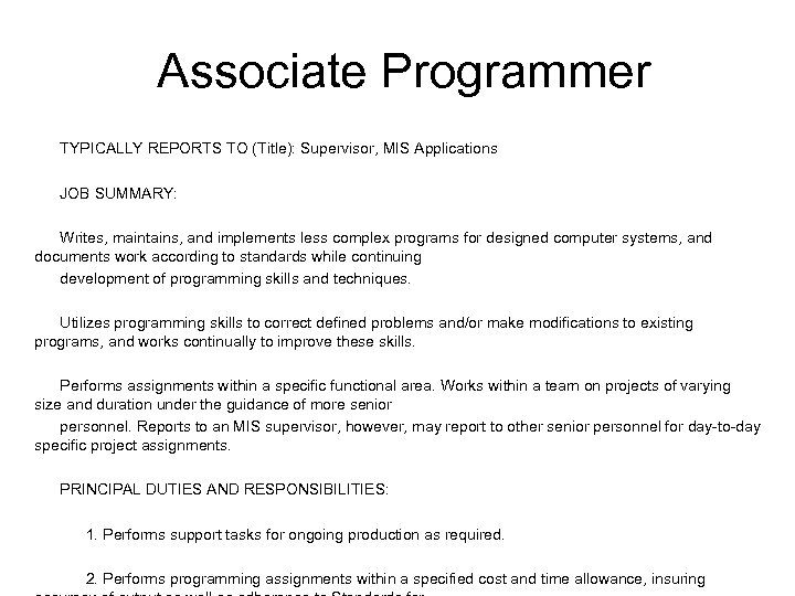 Associate Programmer TYPICALLY REPORTS TO (Title): Supervisor, MIS Applications JOB SUMMARY: Writes, maintains, and