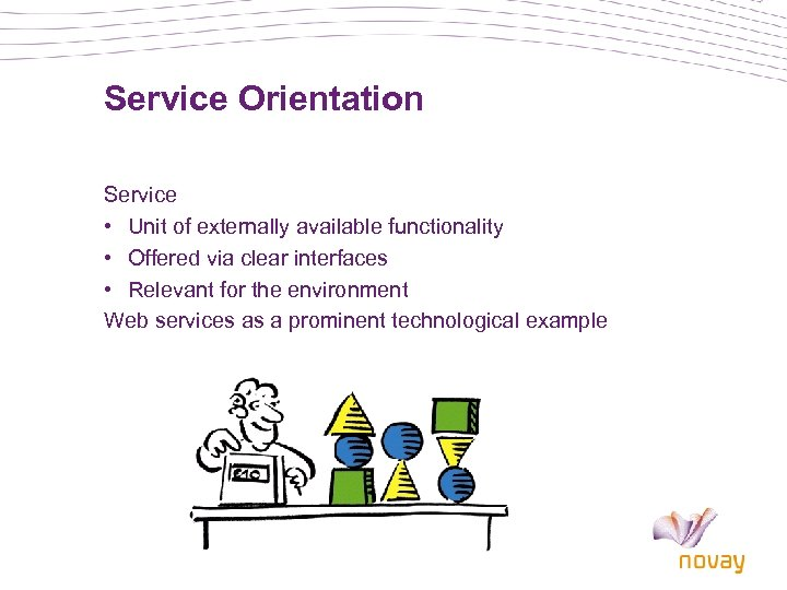 Service Orientation Service • Unit of externally available functionality • Offered via clear interfaces