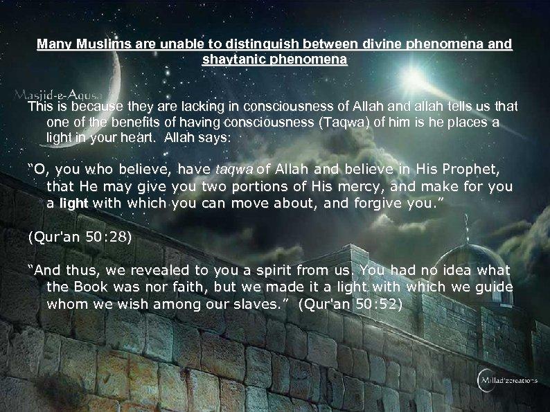Many Muslims are unable to distinguish between divine phenomena and shaytanic phenomena This is