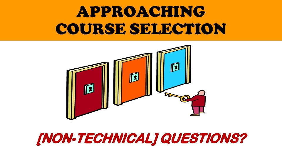 APPROACHING COURSE SELECTION [NON-TECHNICAL] QUESTIONS?