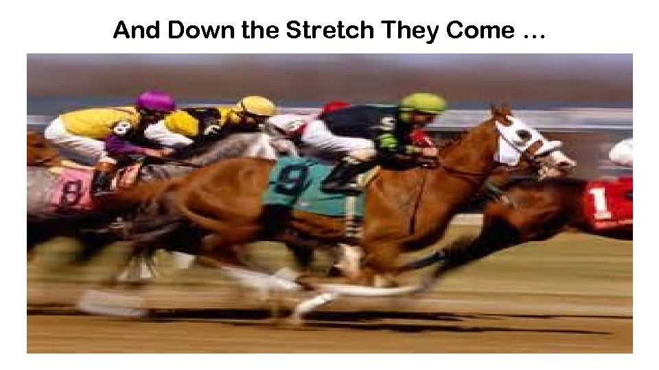 And Down the Stretch They Come …