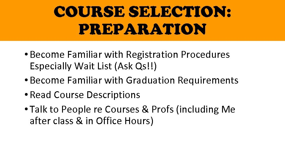 COURSE SELECTION: PREPARATION • Become Familiar with Registration Procedures Especially Wait List (Ask Qs!!)