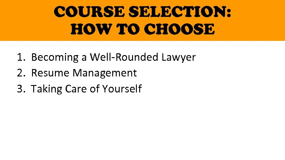 COURSE SELECTION: HOW TO CHOOSE 1. Becoming a Well-Rounded Lawyer 2. Resume Management 3.