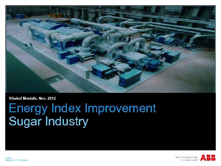 Khaled Mostafa, Nov. 2012 Energy Index Improvement Sugar Industry © ABB Month DD, YYYY