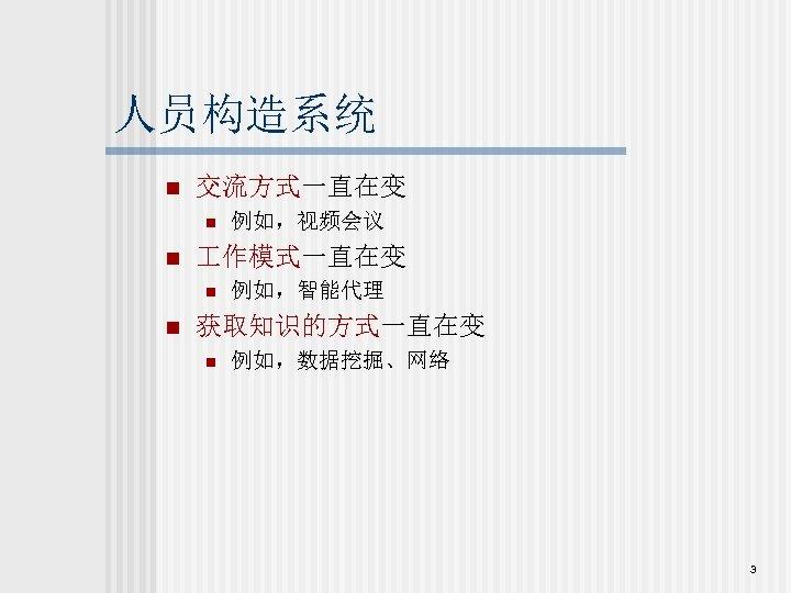 人员构造系统 n 交流方式一直在变 n n 作模式一直在变 n n 例如,视频会议 例如,智能代理 获取知识的方式一直在变 n 例如,数据挖掘、网络 3