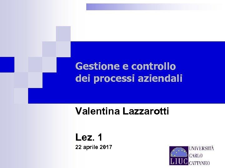 Gestione e controllo dei processi aziendali Valentina Lazzarotti Lez. 1 22 aprile 2017
