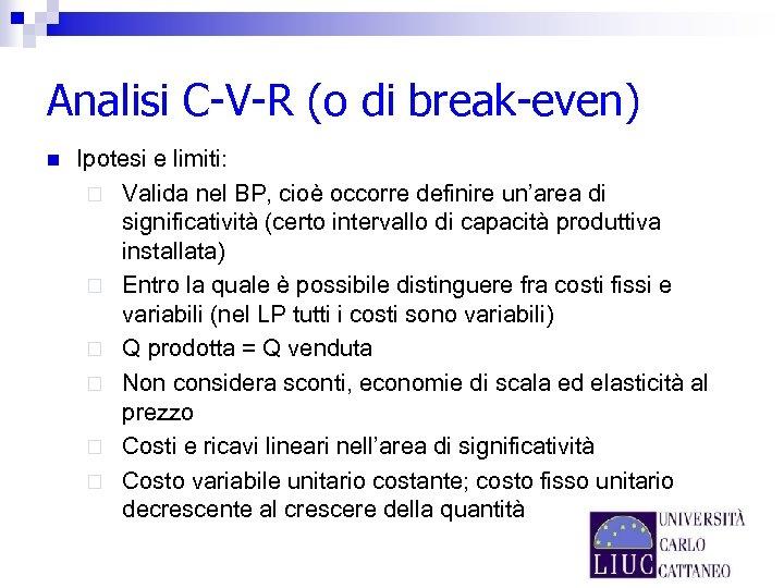 Analisi C-V-R (o di break-even) n Ipotesi e limiti: ¨ Valida nel BP, cioè