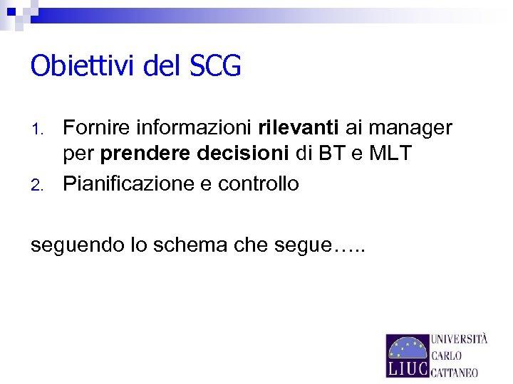Obiettivi del SCG 1. 2. Fornire informazioni rilevanti ai manager prendere decisioni di BT