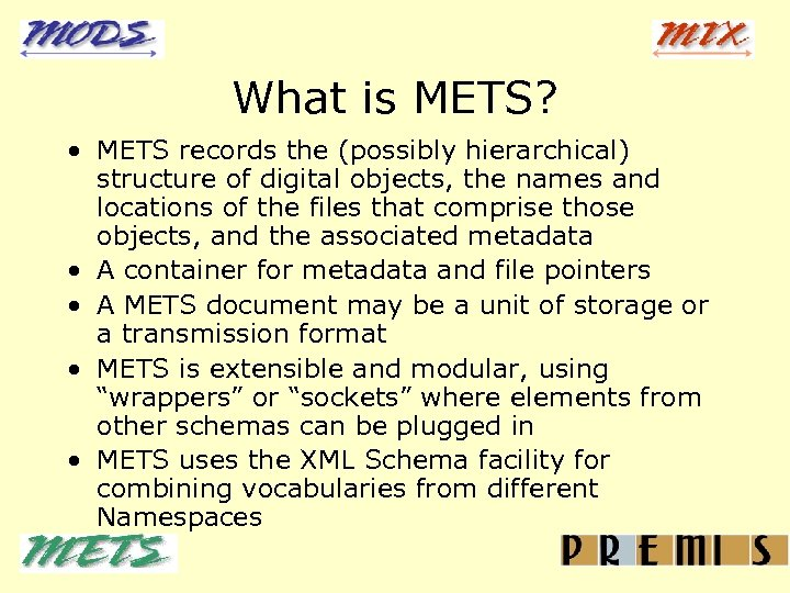 What is METS? • METS records the (possibly hierarchical) structure of digital objects, the