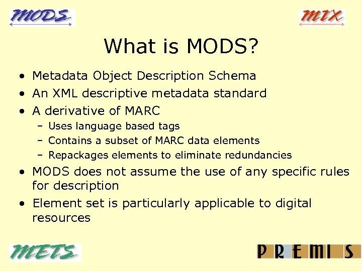 What is MODS? • Metadata Object Description Schema • An XML descriptive metadata standard
