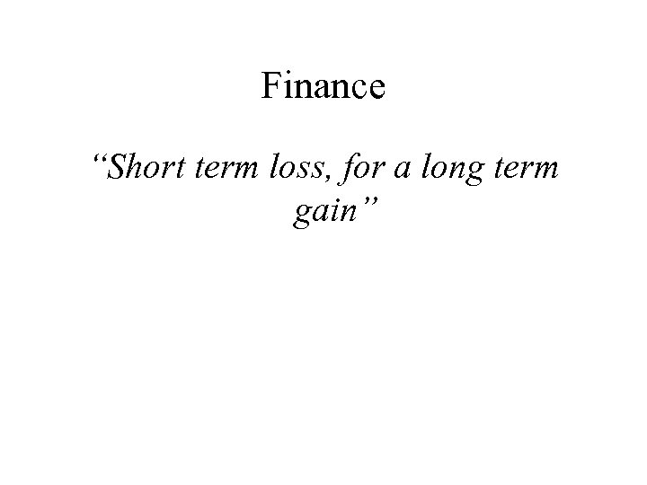 "Finance ""Short term loss, for a long term gain"""