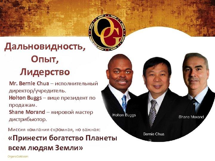Дальновидность, Опыт, Лидерство Mr. Bernie Chua – исполнительный директор/учредитель. Holton Buggs – вице президент