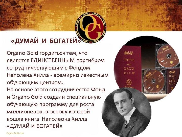 «ДУМАЙ И БОГАТЕЙ» Organo Gold гордиться тем, что является ЕДИНСТВЕННЫМ партнёром сотрудничествующим с