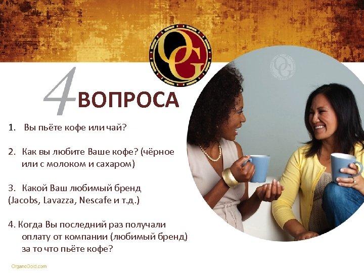 ВОПРОСА 1. Вы пьёте кофе или чай? 2. Как вы любите Ваше кофе? (чёрное