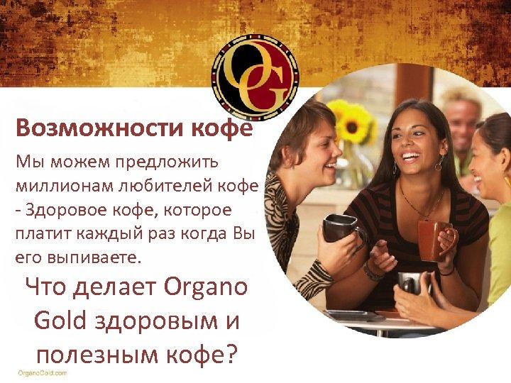 Возможности кофе Мы можем предложить миллионам любителей кофе - Здоровое кофе, которое платит каждый