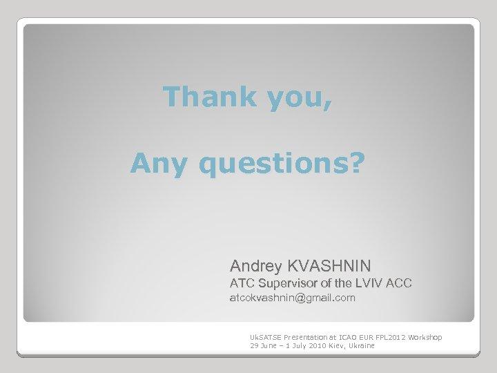 Thank you, Any questions? Andrey KVASHNIN ATC Supervisor of the LVIV ACC atcokvashnin@gmail. com