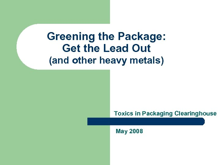Greening the Package: Get the Lead Out (and other heavy metals) Toxics in Packaging