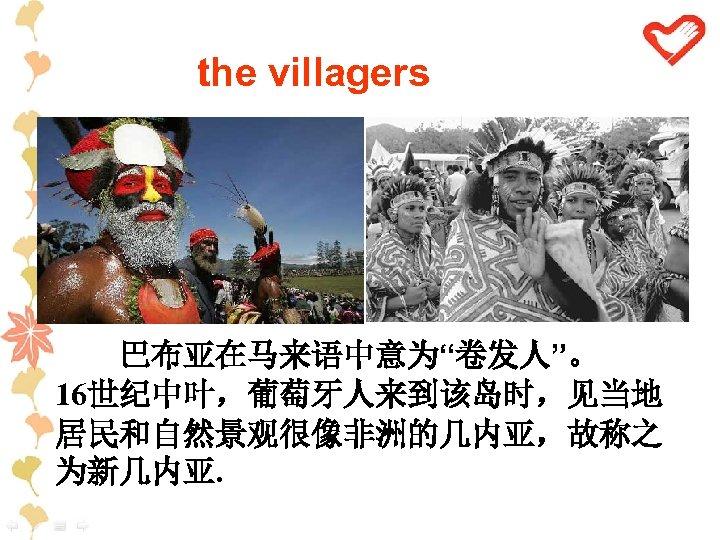 """the villagers 巴布亚在马来语中意为""""卷发人""""。 16世纪中叶,葡萄牙人来到该岛时,见当地 居民和自然景观很像非洲的几内亚,故称之 为新几内亚."""