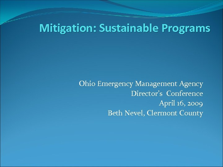 Mitigation: Sustainable Programs Ohio Emergency Management Agency Director's Conference April 16, 2009 Beth Nevel,
