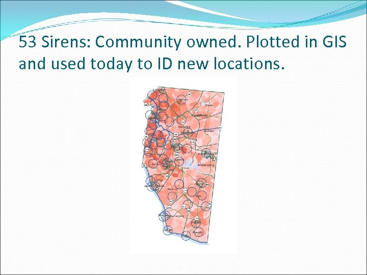 53 Sirens: Community owned. Plotted in GIS and used today to ID new locations.