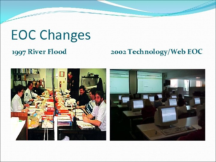 EOC Changes 1997 River Flood 2002 Technology/Web EOC