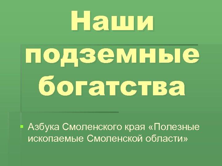 Наши подземные богатства § Азбука Смоленского края «Полезные ископаемые Смоленской области»
