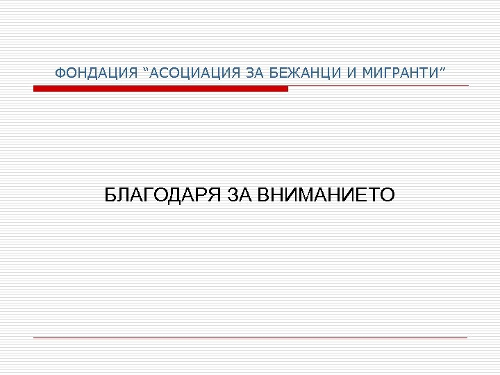 """ФОНДАЦИЯ """"АСОЦИАЦИЯ ЗА БЕЖАНЦИ И МИГРАНТИ"""" БЛАГОДАРЯ ЗА ВНИМАНИЕТО"""