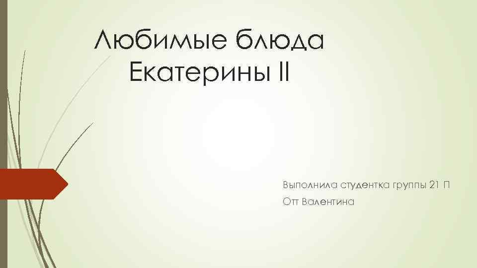 Любимые блюда Екатерины II Выполнила студентка группы 21 П Отт Валентина