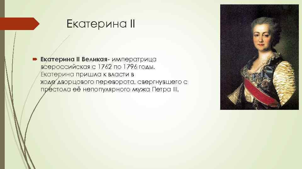 Екатерина II Великая- императрица всероссийская с 1762 по 1796 годы. Екатерина пришла к власти