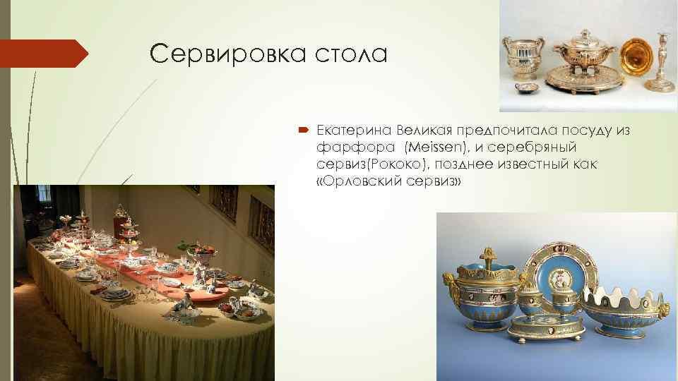 Сервировка стола Екатерина Великая предпочитала посуду из фарфора (Meissen), и серебряный сервиз(Рококо), позднее известный