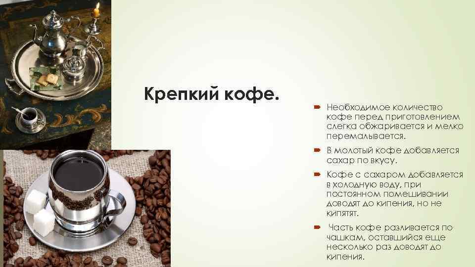 Крепкий кофе. Необходимое количество кофе перед приготовлением слегка обжаривается и мелко перемалывается. В молотый
