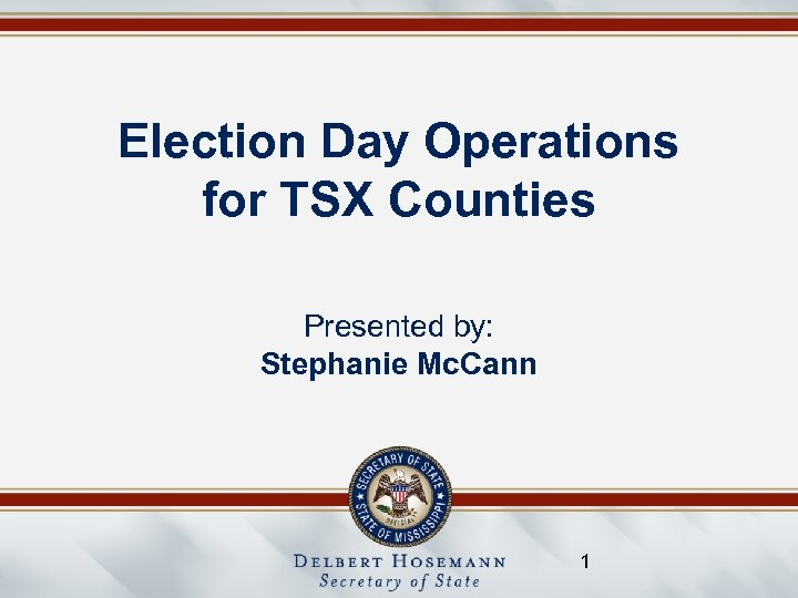 Election Day Operations for TSX Counties Presented by: Stephanie Mc. Cann 1