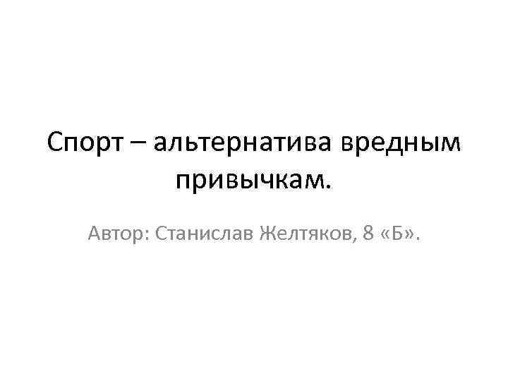 Спорт – альтернатива вредным привычкам. Автор: Станислав Желтяков, 8 «Б» .