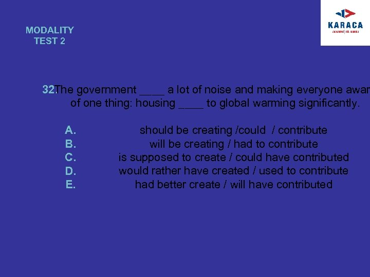 MODALITY TEST 2 32. The government ____ a lot of noise and making everyone