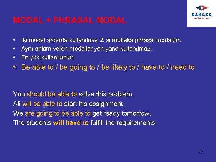MODAL + PHRASAL MODAL • İki modal ardarda kullanılırsa 2. si mutlaka phrasal modaldır.