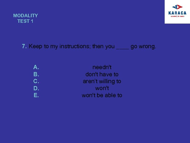 MODALITY TEST 1 7. Keep to my instructions; then you ____ go wrong. A.