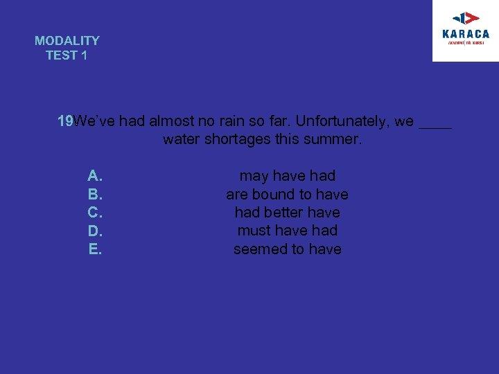 MODALITY TEST 1 19. We've had almost no rain so far. Unfortunately, we ____