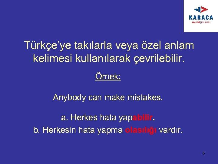 Türkçe'ye takılarla veya özel anlam kelimesi kullanılarak çevrilebilir. Örnek: Anybody can make mistakes. a.