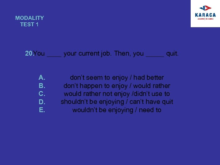 MODALITY TEST 1 20. You ____ your current job. Then, you _____ quit. A.
