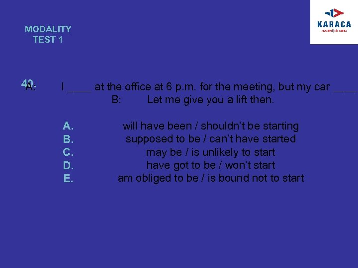 MODALITY TEST 1 40. A: I ____ at the office at 6 p. m.