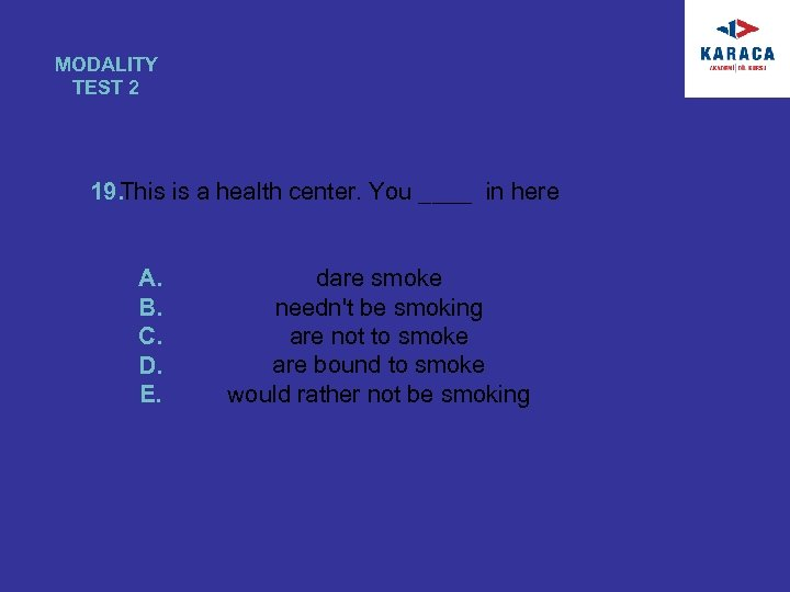 MODALITY TEST 2 19. This is a health center. You ____ in here A.