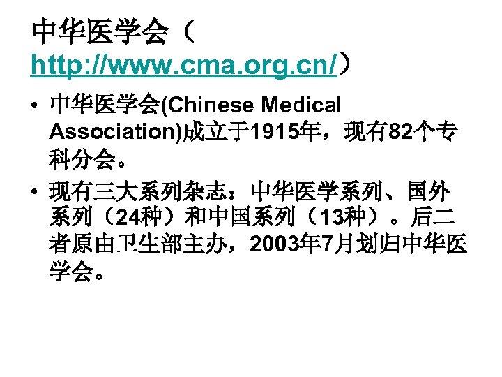 中华医学会( http: //www. cma. org. cn/) • 中华医学会(Chinese Medical Association)成立于1915年,现有82个专 科分会。 • 现有三大系列杂志:中华医学系列、国外 系列(24种)和中国系列(13种)。后二