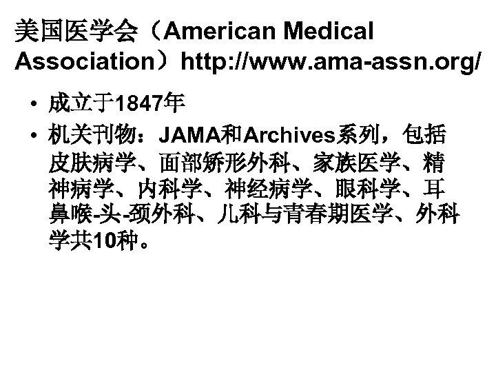 美国医学会(American Medical Association)http: //www. ama-assn. org/ • 成立于1847年 • 机关刊物:JAMA和Archives系列,包括 皮肤病学、面部矫形外科、家族医学、精 神病学、内科学、神经病学、眼科学、耳 鼻喉-头-颈外科、儿科与青春期医学、外科 学共