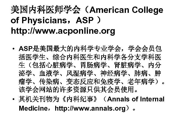 美国内科医师学会(American College of Physicians,ASP ) http: //www. acponline. org • ASP是美国最大的内科学专业学会,学会会员包 括医学生、综合内科医生和内科学各分支学科医 生(包括心脏病学、胃肠病学、肾脏病学、内分 泌学、血液学、风湿病学、神经病学、肺病、肿