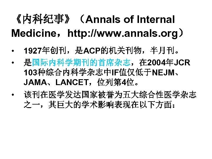 《内科纪事》(Annals of Internal Medicine,http: //www. annals. org) • • • 1927年创刊,是ACP的机关刊物,半月刊。 是国际内科学期刊的首席杂志,在 2004年JCR 103种综合内科学杂志中IF值仅低于NEJM、