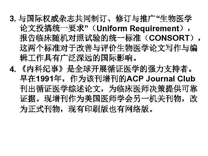 """3. 与国际权威杂志共同制订、修订与推广""""生物医学 论文投搞统一要求""""(Uniform Requirement), 报告临床随机对照试验的统一标准(CONSORT), 这两个标准对于改善与评价生物医学论文写作与编 辑 作具有广泛深远的国际影响。 4. 《内科纪事》是全球开展循证医学的强力支持者。 早在 1991年,作为该刊增刊的ACP Journal Club"""